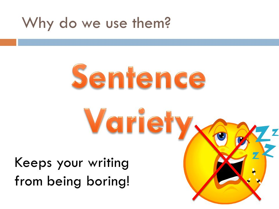 Why do we use them? Keeps your writing from being boring!