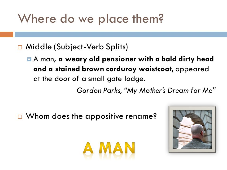 Where do we place them?  Middle (Subject-Verb Splits)  A man, a weary old pensioner with a bald dirty head and a stained brown corduroy waistcoat, a