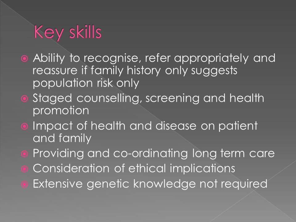  Ability to recognise, refer appropriately and reassure if family history only suggests population risk only  Staged counselling, screening and health promotion  Impact of health and disease on patient and family  Providing and co-ordinating long term care  Consideration of ethical implications  Extensive genetic knowledge not required