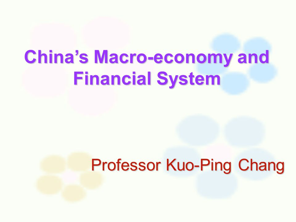 Professor Kuo-Ping Chang China's Macro-economy and Financial System