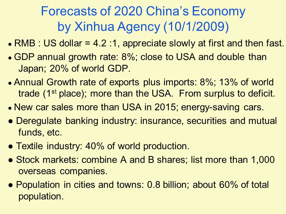 Forecasts of 2020 China's Economy by Xinhua Agency (10/1/2009) ● RMB : US dollar = 4.2 :1, appreciate slowly at first and then fast. ● GDP annual grow