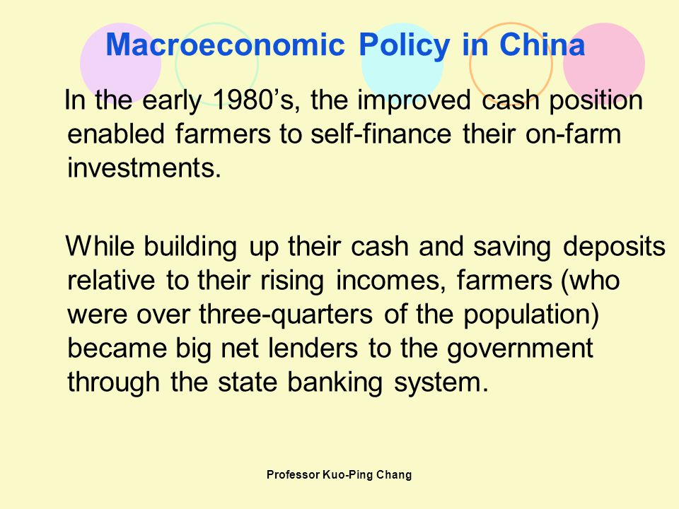 Professor Kuo-Ping Chang Macroeconomic Policy in China In the early 1980's, the improved cash position enabled farmers to self-finance their on-farm investments.