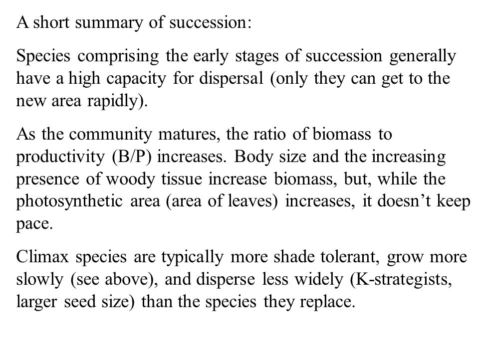 A short summary of succession: Species comprising the early stages of succession generally have a high capacity for dispersal (only they can get to the new area rapidly).