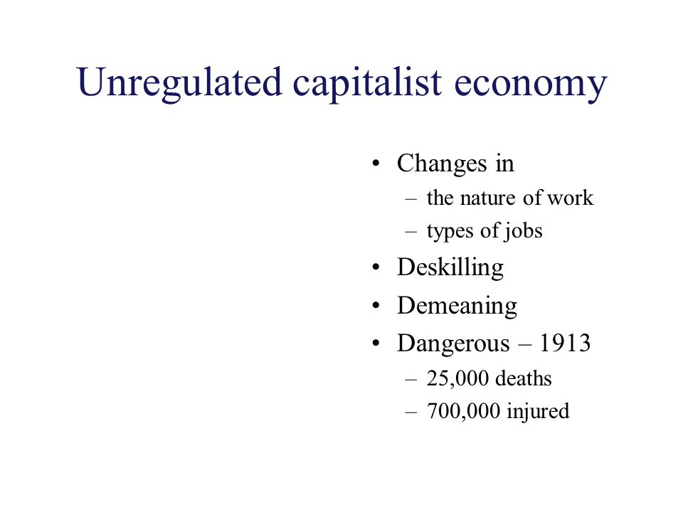 Unregulated capitalist economy Changes in –the nature of work –types of jobs Deskilling Demeaning Dangerous – 1913 –25,000 deaths –700,000 injured