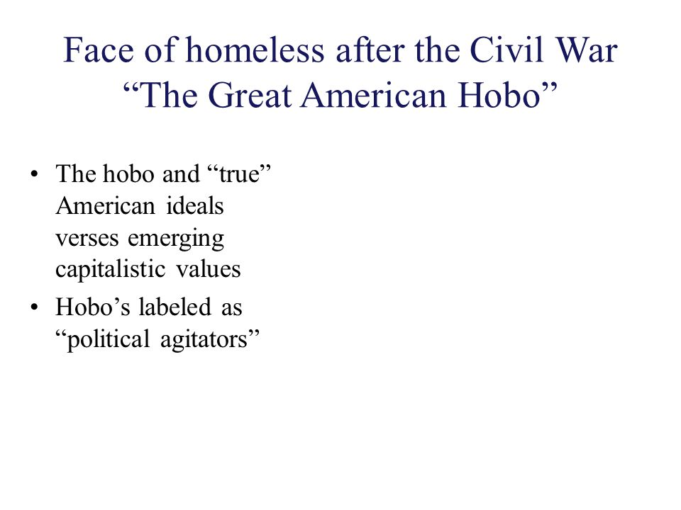 """Face of homeless after the Civil War """"The Great American Hobo"""" The hobo and """"true"""" American ideals verses emerging capitalistic values Hobo's labeled"""