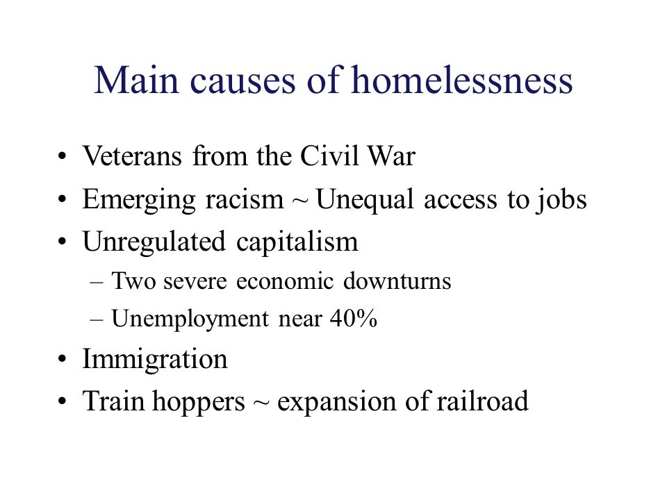 Main causes of homelessness Veterans from the Civil War Emerging racism ~ Unequal access to jobs Unregulated capitalism –Two severe economic downturns