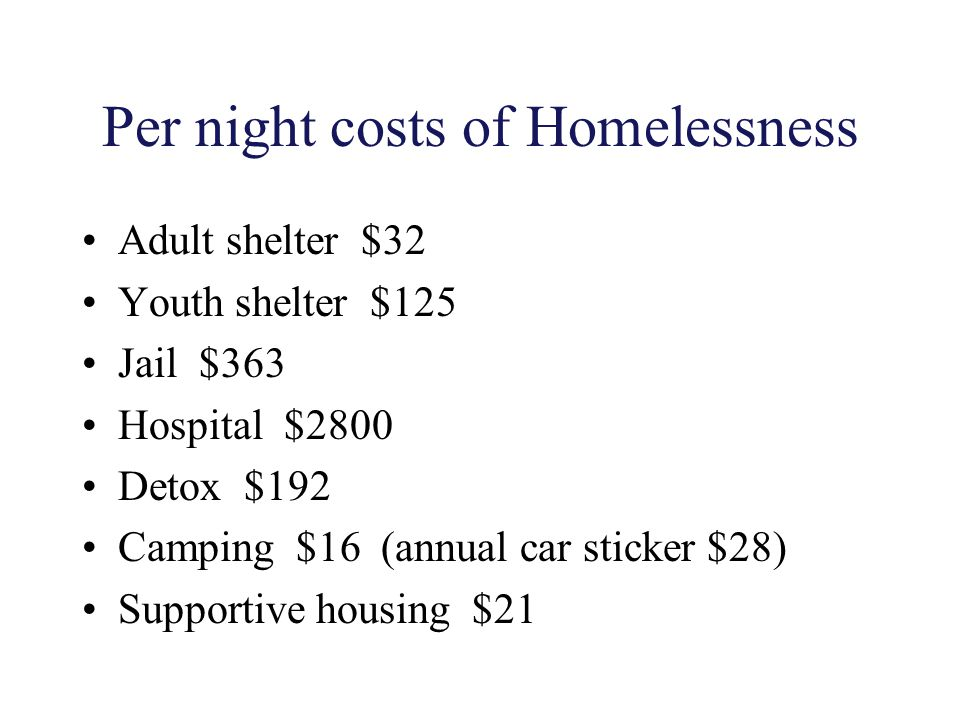 Per night costs of Homelessness Adult shelter $32 Youth shelter $125 Jail $363 Hospital $2800 Detox $192 Camping $16 (annual car sticker $28) Supporti