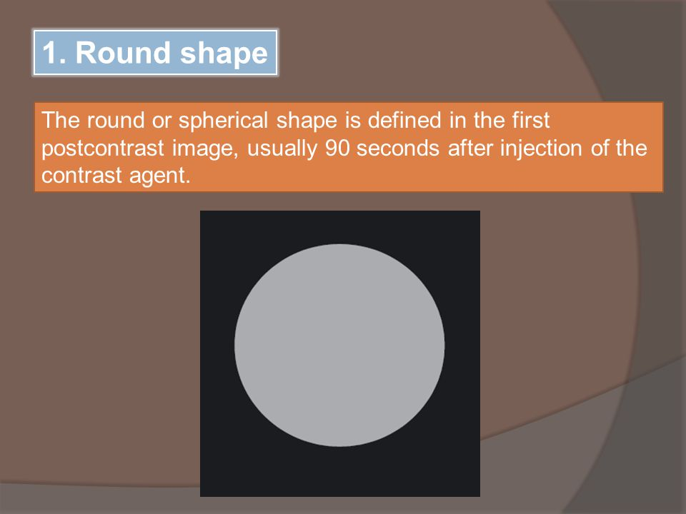 1. Round shape The round or spherical shape is defined in the first postcontrast image, usually 90 seconds after injection of the contrast agent.