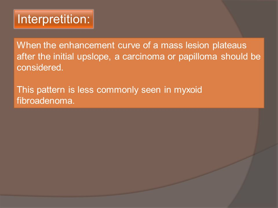 When the enhancement curve of a mass lesion plateaus after the initial upslope, a carcinoma or papilloma should be considered.