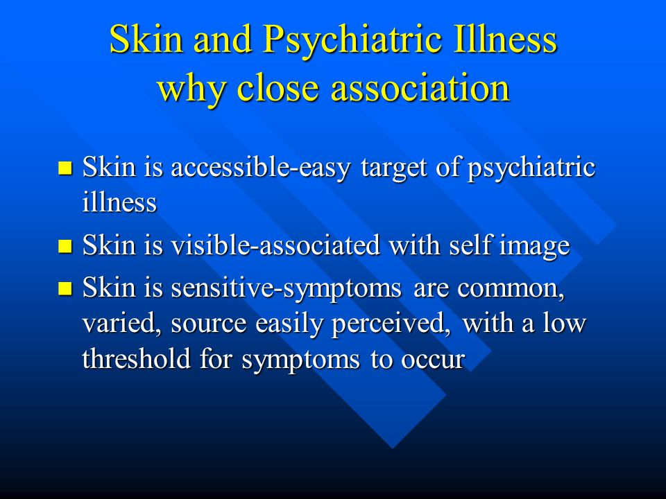 Skin and Psychiatric Illness why close association Skin is accessible-easy target of psychiatric illness Skin is accessible-easy target of psychiatric illness Skin is visible-associated with self image Skin is visible-associated with self image Skin is sensitive-symptoms are common, varied, source easily perceived, with a low threshold for symptoms to occur Skin is sensitive-symptoms are common, varied, source easily perceived, with a low threshold for symptoms to occur
