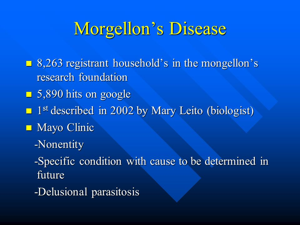 Morgellon's Disease 8,263 registrant household's in the mongellon's research foundation 8,263 registrant household's in the mongellon's research foundation 5,890 hits on google 5,890 hits on google 1 st described in 2002 by Mary Leito (biologist) 1 st described in 2002 by Mary Leito (biologist) Mayo Clinic Mayo Clinic -Nonentity -Nonentity -Specific condition with cause to be determined in future -Specific condition with cause to be determined in future -Delusional parasitosis -Delusional parasitosis