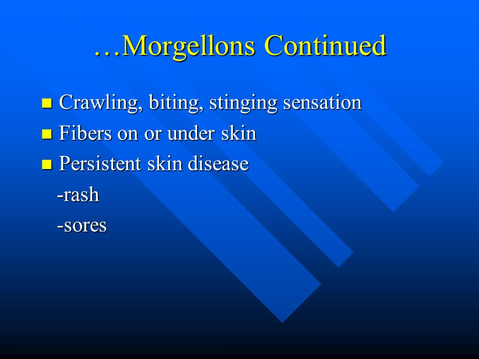 …Morgellons Continued Crawling, biting, stinging sensation Crawling, biting, stinging sensation Fibers on or under skin Fibers on or under skin Persistent skin disease Persistent skin disease -rash -rash -sores -sores