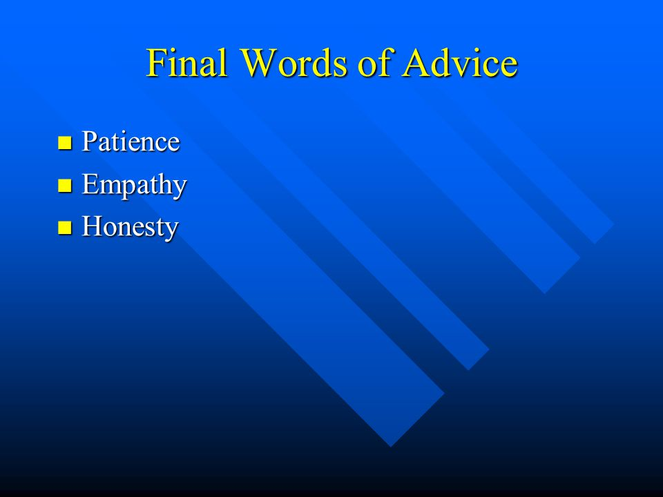 Final Words of Advice Patience Patience Empathy Empathy Honesty Honesty