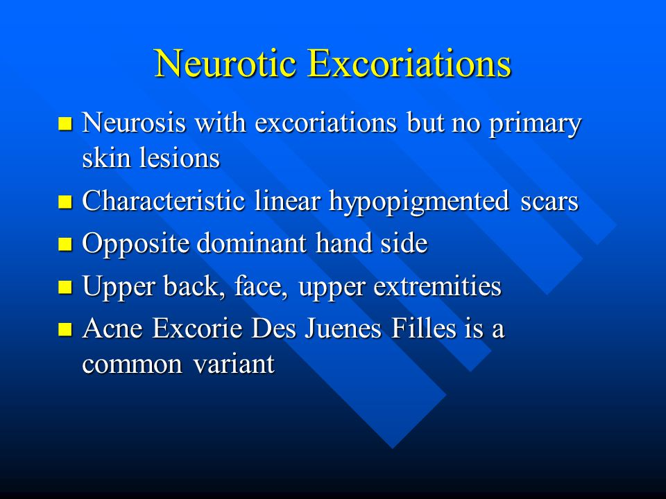 Neurotic Excoriations Neurosis with excoriations but no primary skin lesions Neurosis with excoriations but no primary skin lesions Characteristic linear hypopigmented scars Characteristic linear hypopigmented scars Opposite dominant hand side Opposite dominant hand side Upper back, face, upper extremities Upper back, face, upper extremities Acne Excorie Des Juenes Filles is a common variant Acne Excorie Des Juenes Filles is a common variant