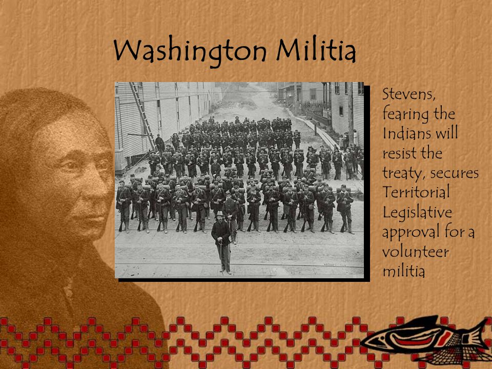 Washington Militia Stevens, fearing the Indians will resist the treaty, secures Territorial Legislative approval for a volunteer militia