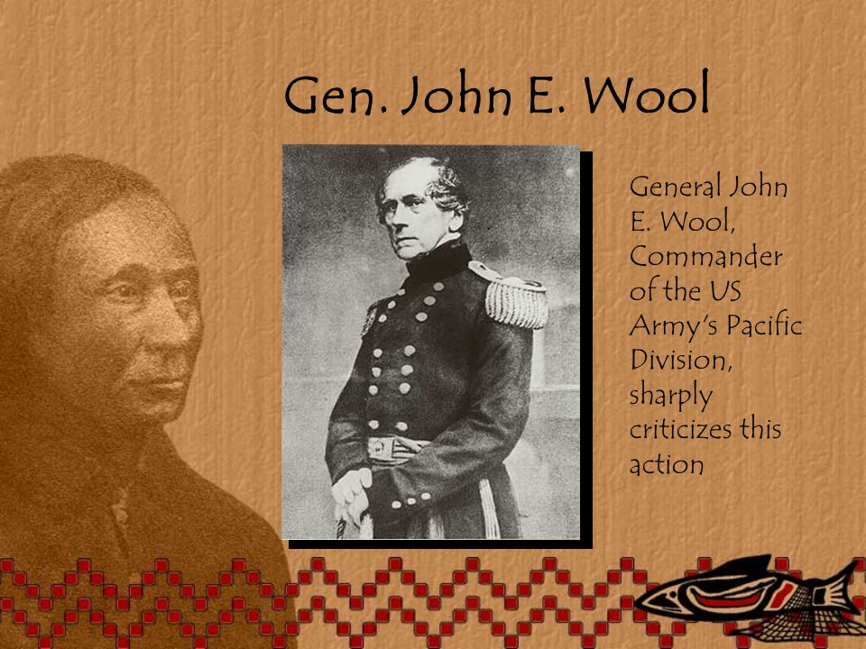 Gen. John E. Wool General John E. Wool, Commander of the US Army's Pacific Division, sharply criticizes this action