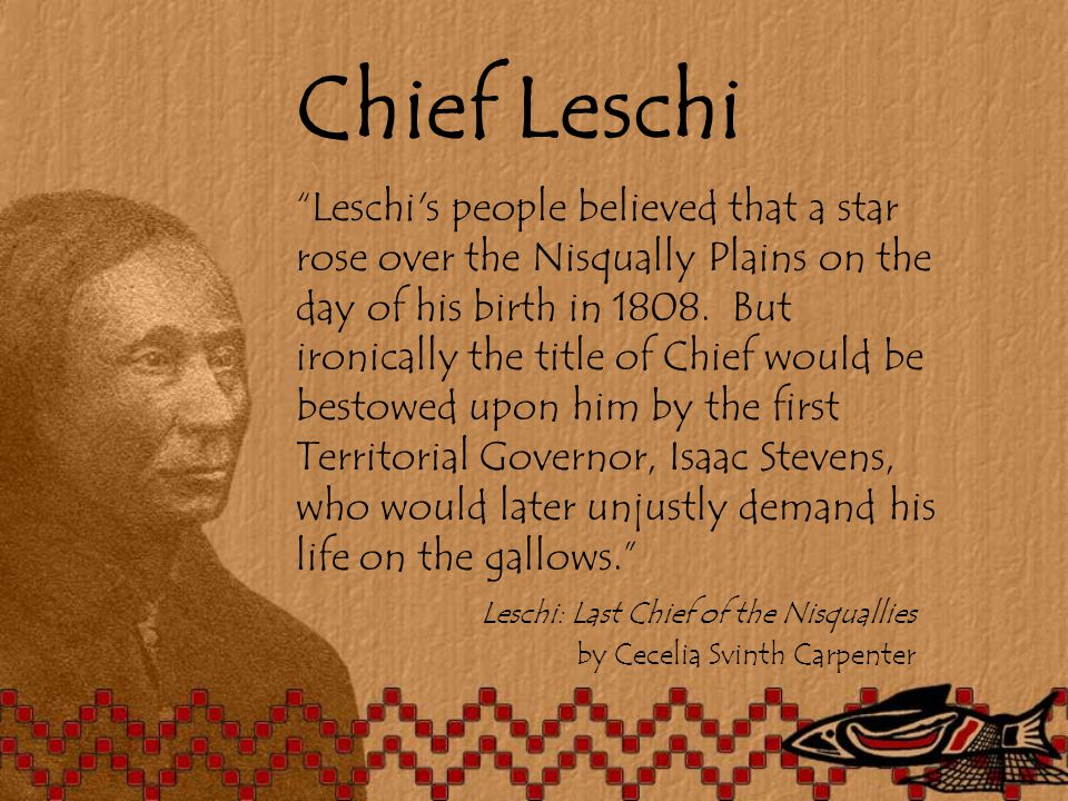Chief Leschi Leschi s people believed that a star rose over the Nisqually Plains on the day of his birth in 1808.