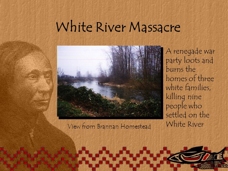 White River Massacre View from Brannan Homestead A renegade war party loots and burns the homes of three white families, killing nine people who settled on the White River