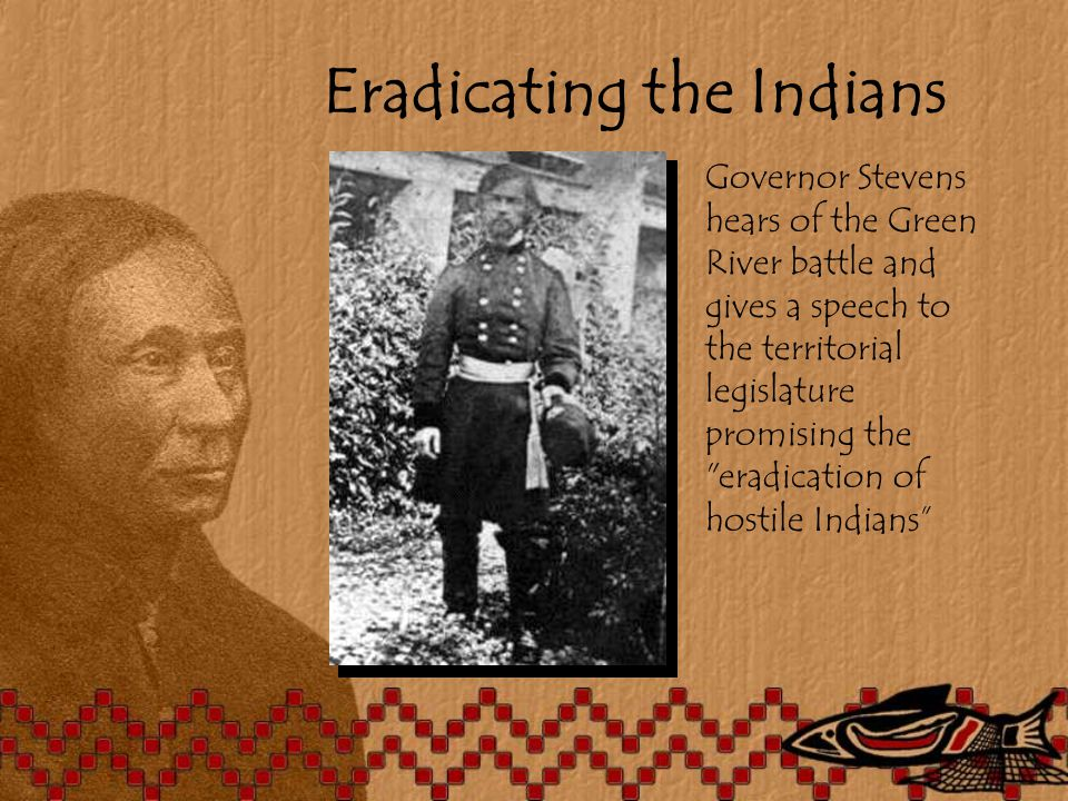 Eradicating the Indians Governor Stevens hears of the Green River battle and gives a speech to the territorial legislature promising the eradication of hostile Indians