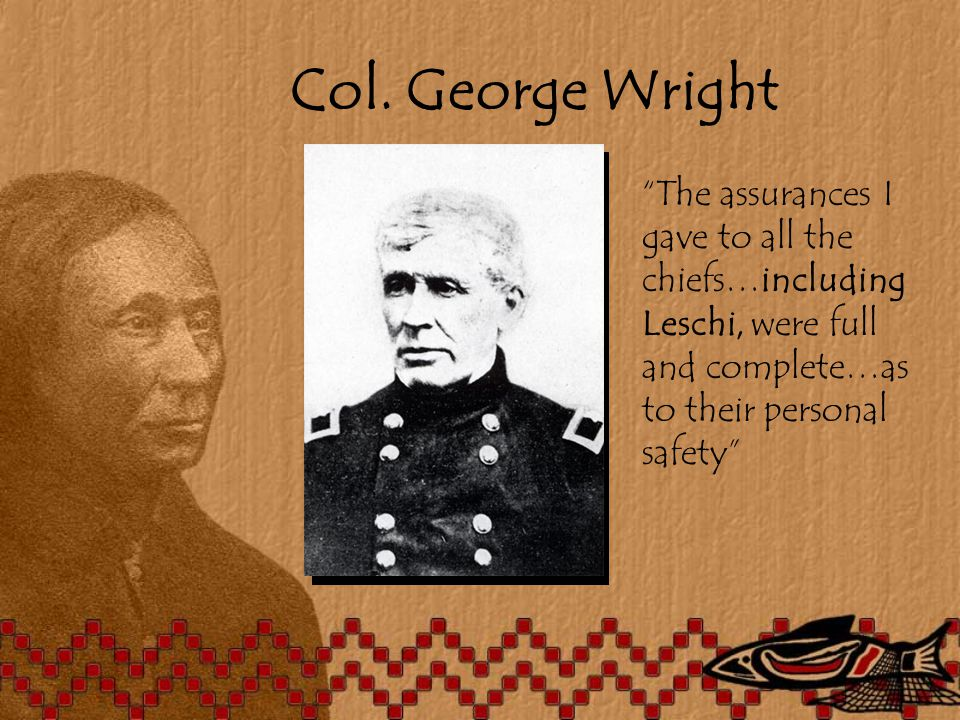 "Col. George Wright ""The assurances I gave to all the chiefs…including Leschi, were full and complete…as to their personal safety"""