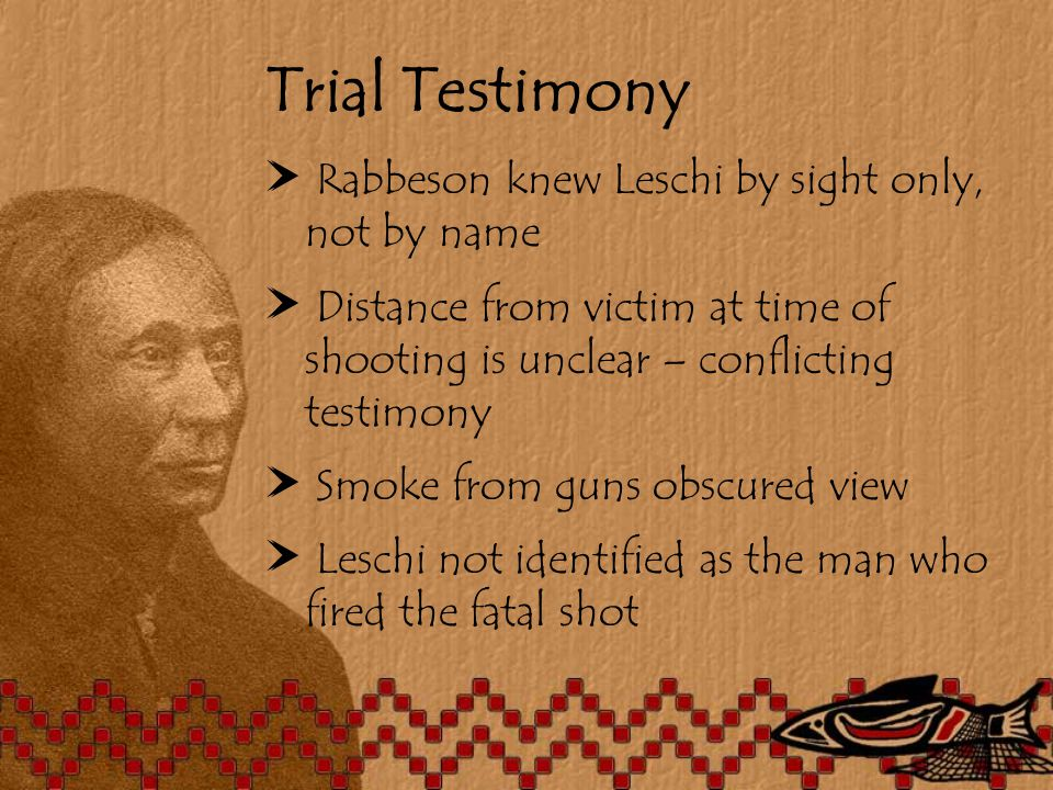 Trial Testimony ^ Rabbeson knew Leschi by sight only, not by name ^ Distance from victim at time of shooting is unclear – conflicting testimony ^ Smoke from guns obscured view ^ Leschi not identified as the man who fired the fatal shot