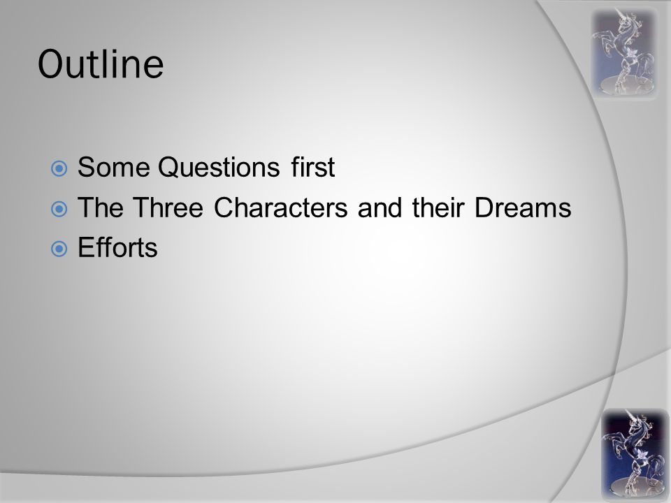 Outline  Some Questions first  The Three Characters and their Dreams  Efforts