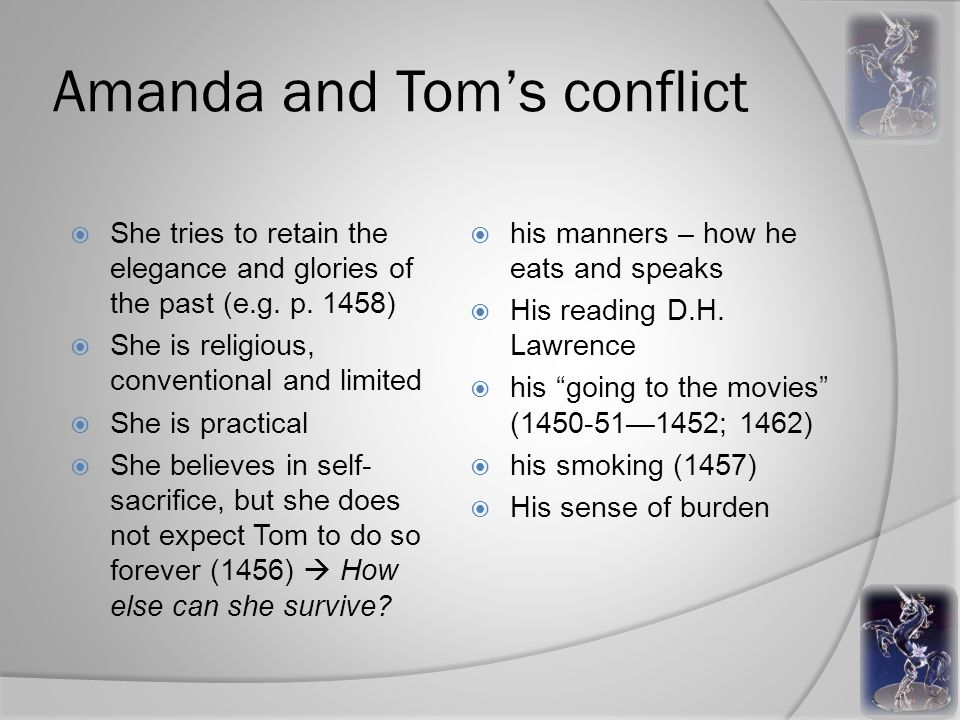 Amanda and Tom's conflict  She tries to retain the elegance and glories of the past (e.g.
