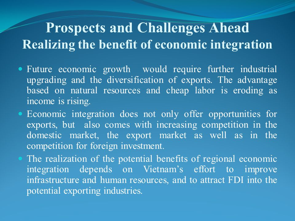 Prospects and Challenges Ahead Realizing the benefit of economic integration Future economic growth would require further industrial upgrading and the diversification of exports.