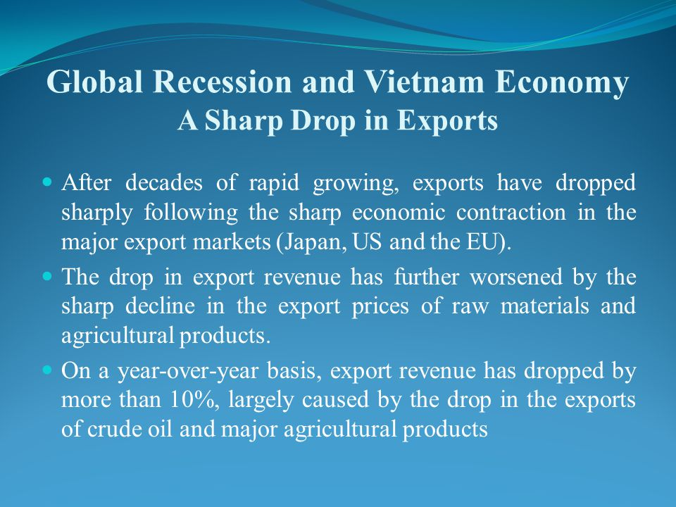 Global Recession and Vietnam Economy A Sharp Drop in Exports After decades of rapid growing, exports have dropped sharply following the sharp economic contraction in the major export markets (Japan, US and the EU).