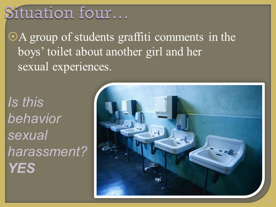 25 Situation four…  A group of students graffiti comments in the boys' toilet about another girl and her sexual experiences. Is this behavior sexual