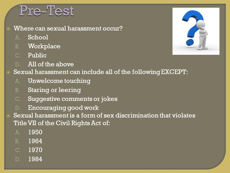 4Pre-Test  Where can sexual harassment occur? A. School B. Workplace C. Public D. All of the above  Sexual harassment can include all of the followi