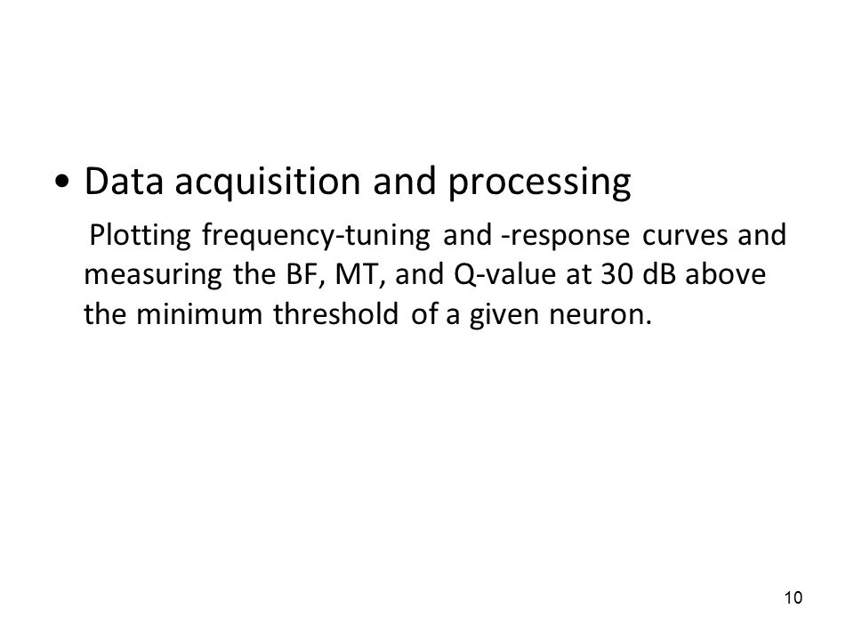 10 Data acquisition and processing Plotting frequency-tuning and -response curves and measuring the BF, MT, and Q-value at 30 dB above the minimum threshold of a given neuron.