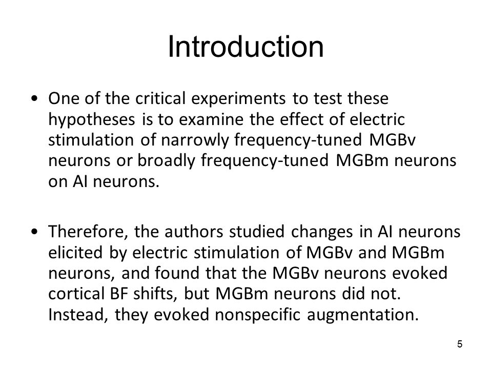 5 Introduction One of the critical experiments to test these hypotheses is to examine the effect of electric stimulation of narrowly frequency-tuned MGBv neurons or broadly frequency-tuned MGBm neurons on AI neurons.