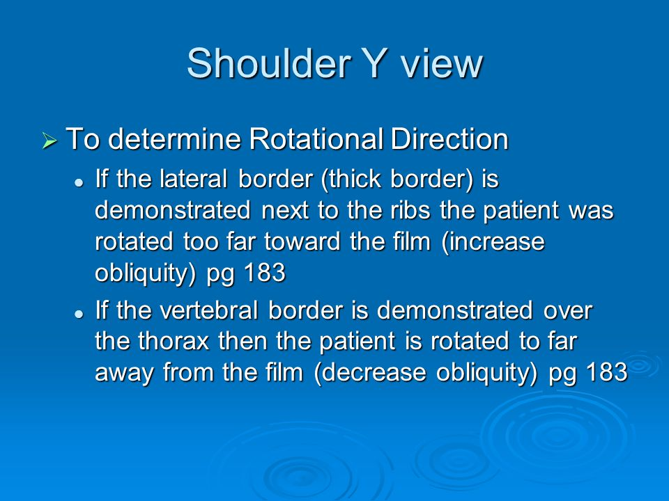 Shoulder Y view  To determine Rotational Direction If the lateral border (thick border) is demonstrated next to the ribs the patient was rotated too