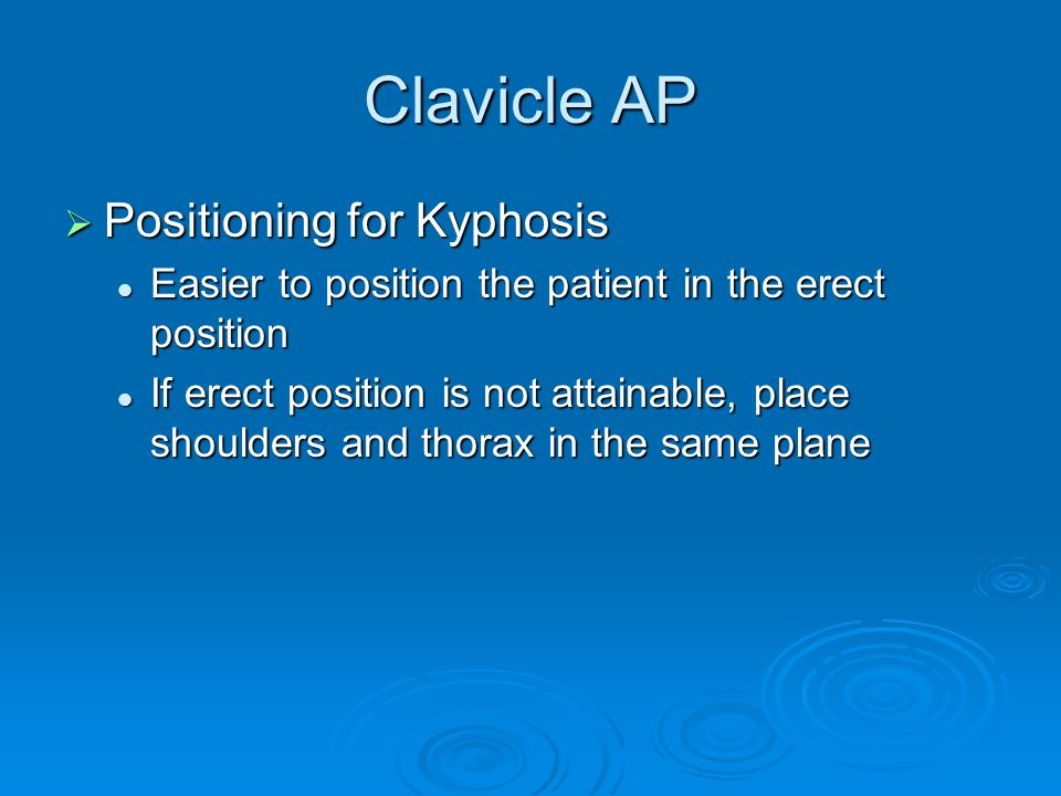 Clavicle AP  Positioning for Kyphosis Easier to position the patient in the erect position Easier to position the patient in the erect position If er