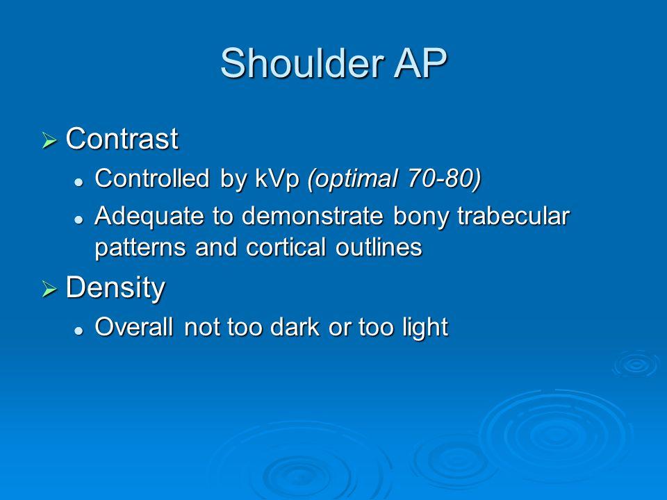 Shoulder AP  Contrast Controlled by kVp (optimal 70-80) Controlled by kVp (optimal 70-80) Adequate to demonstrate bony trabecular patterns and cortic