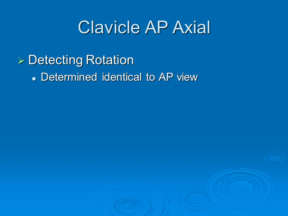 Clavicle AP Axial  Detecting Rotation Determined identical to AP view Determined identical to AP view