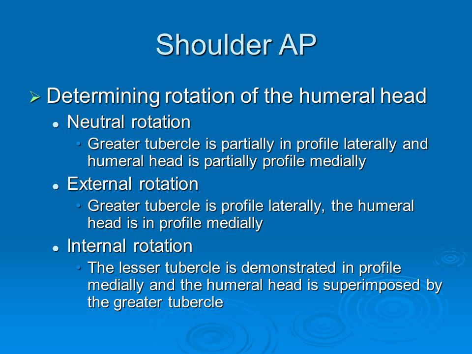 Shoulder AP  Determining rotation of the humeral head Neutral rotation Neutral rotation Greater tubercle is partially in profile laterally and humera