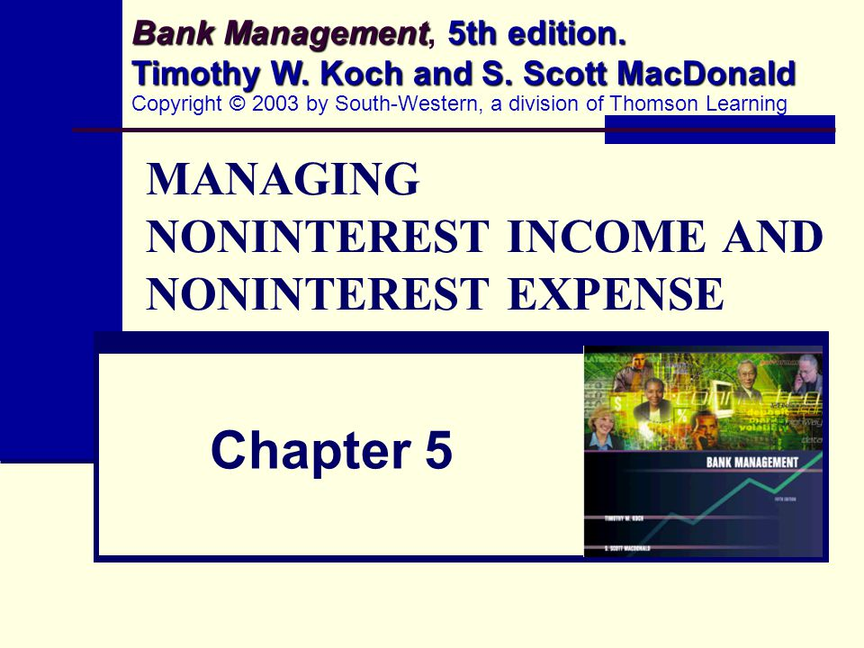 MANAGING NONINTEREST INCOME AND NONINTEREST EXPENSE Chapter 5 Bank Management 5th edition. Timothy W. Koch and S. Scott MacDonald Bank Management, 5th