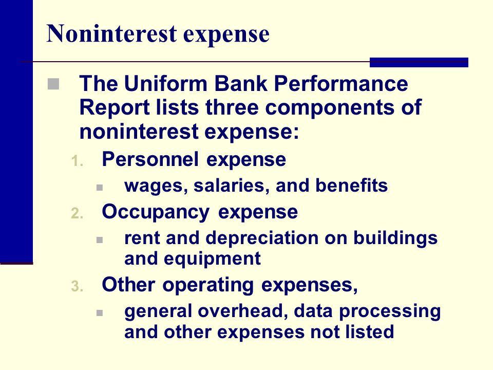 Noninterest expense The Uniform Bank Performance Report lists three components of noninterest expense: 1. Personnel expense wages, salaries, and benef