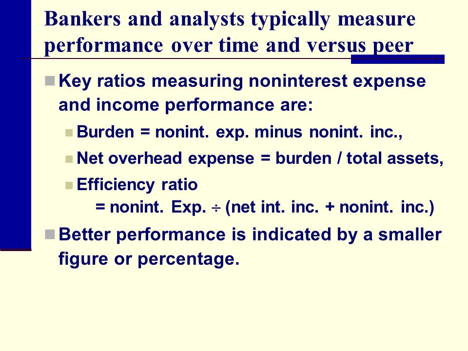 Bankers and analysts typically measure performance over time and versus peer Key ratios measuring noninterest expense and income performance are: Burd