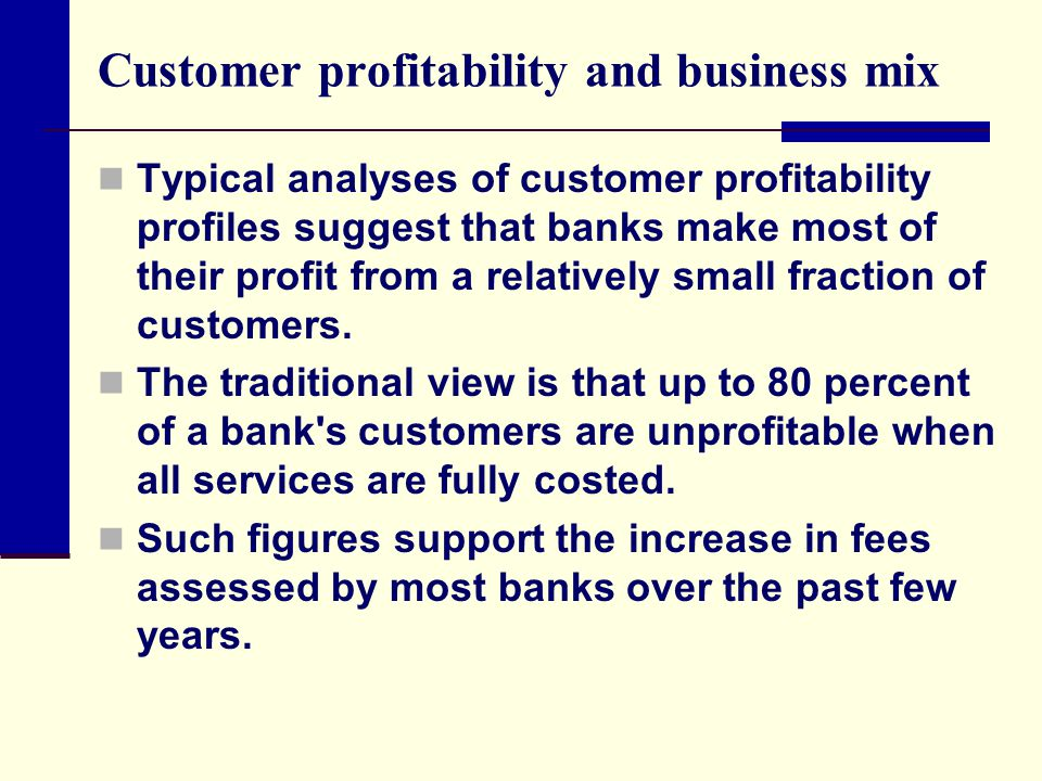 Customer profitability and business mix Typical analyses of customer profitability profiles suggest that banks make most of their profit from a relati