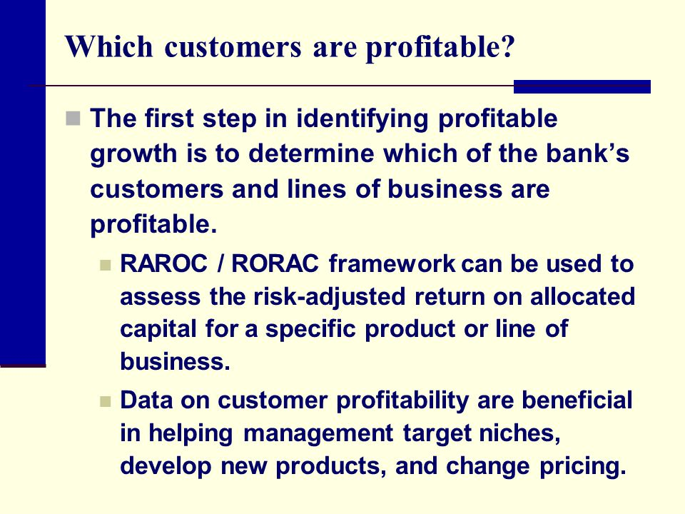 Which customers are profitable? The first step in identifying profitable growth is to determine which of the bank's customers and lines of business ar