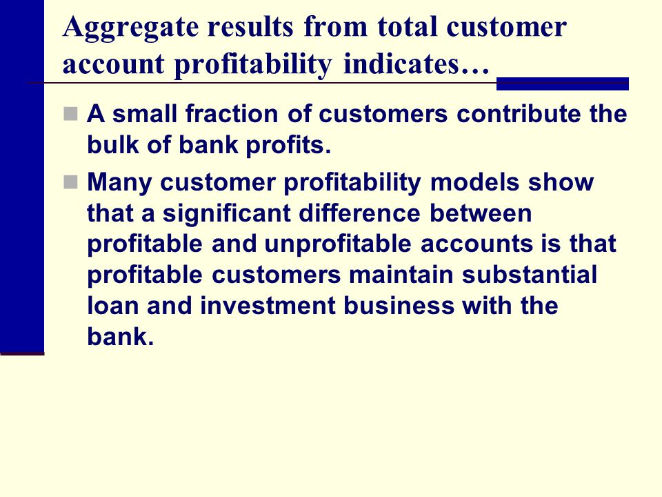 Aggregate results from total customer account profitability indicates… A small fraction of customers contribute the bulk of bank profits. Many custome