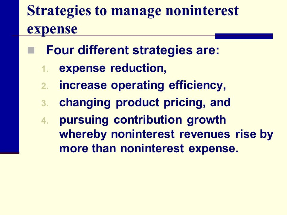 Strategies to manage noninterest expense Four different strategies are: 1. expense reduction, 2. increase operating efficiency, 3. changing product pr