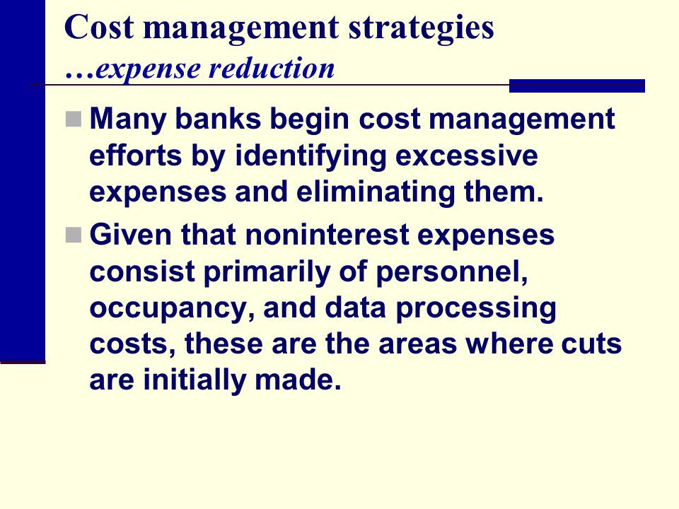 Cost management strategies …expense reduction Many banks begin cost management efforts by identifying excessive expenses and eliminating them. Given t