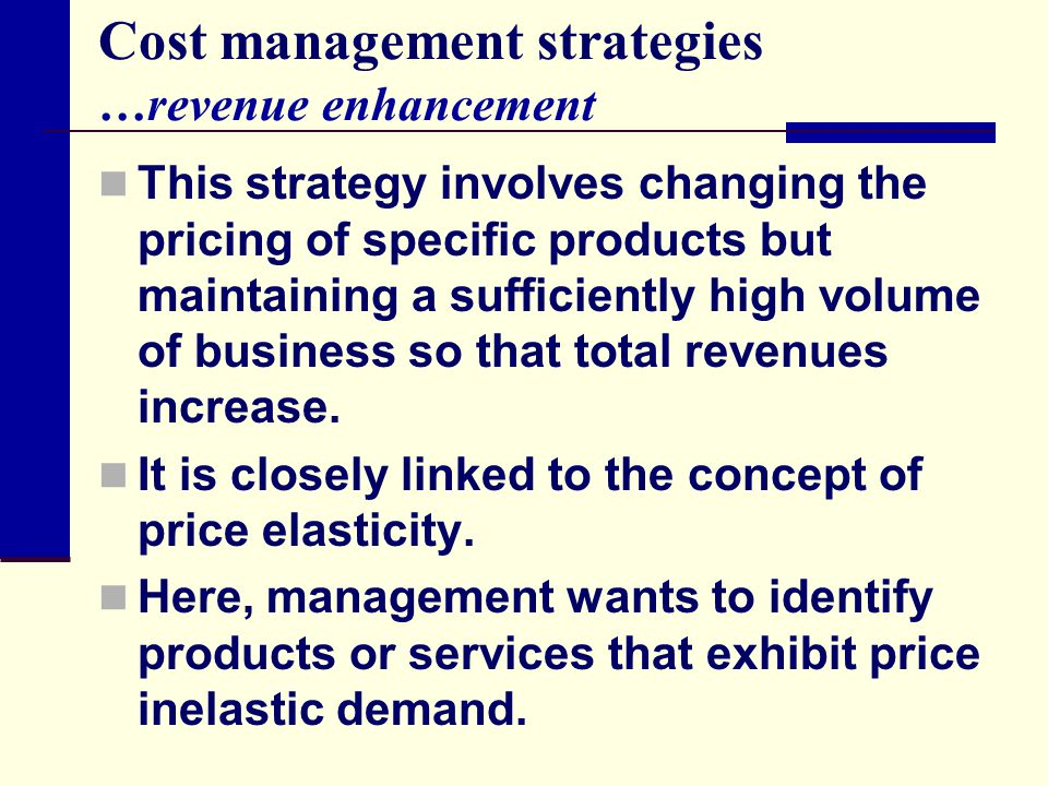 Cost management strategies …revenue enhancement This strategy involves changing the pricing of specific products but maintaining a sufficiently high v