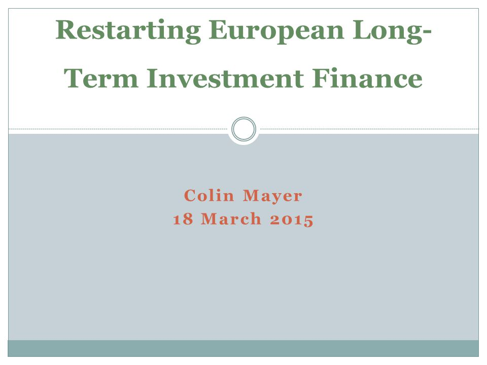 Colin Mayer 18 March 2015 Restarting European Long- Term Investment Finance