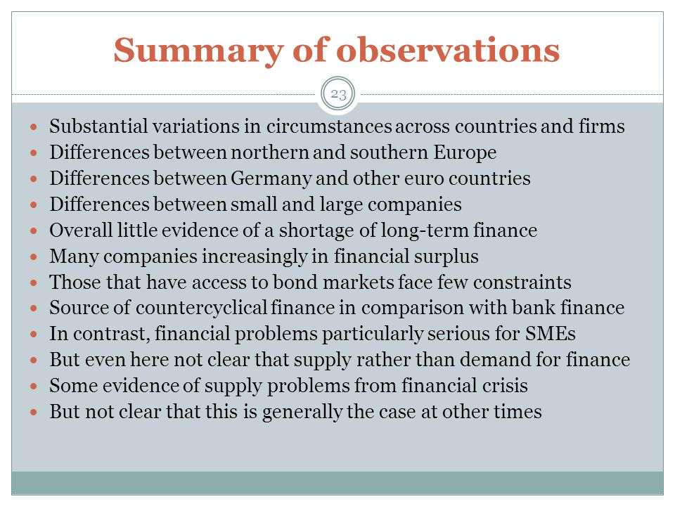 Summary of observations 23 Substantial variations in circumstances across countries and firms Differences between northern and southern Europe Differences between Germany and other euro countries Differences between small and large companies Overall little evidence of a shortage of long-term finance Many companies increasingly in financial surplus Those that have access to bond markets face few constraints Source of countercyclical finance in comparison with bank finance In contrast, financial problems particularly serious for SMEs But even here not clear that supply rather than demand for finance Some evidence of supply problems from financial crisis But not clear that this is generally the case at other times