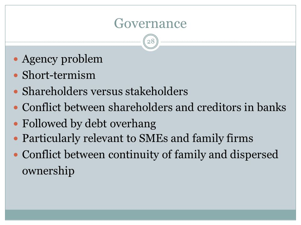 Governance 28 Agency problem Short-termism Shareholders versus stakeholders Conflict between shareholders and creditors in banks Followed by debt overhang Particularly relevant to SMEs and family firms Conflict between continuity of family and dispersed ownership